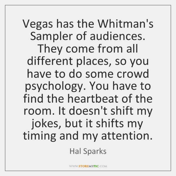 Vegas has the Whitman's Sampler of audiences. They come from all different ...