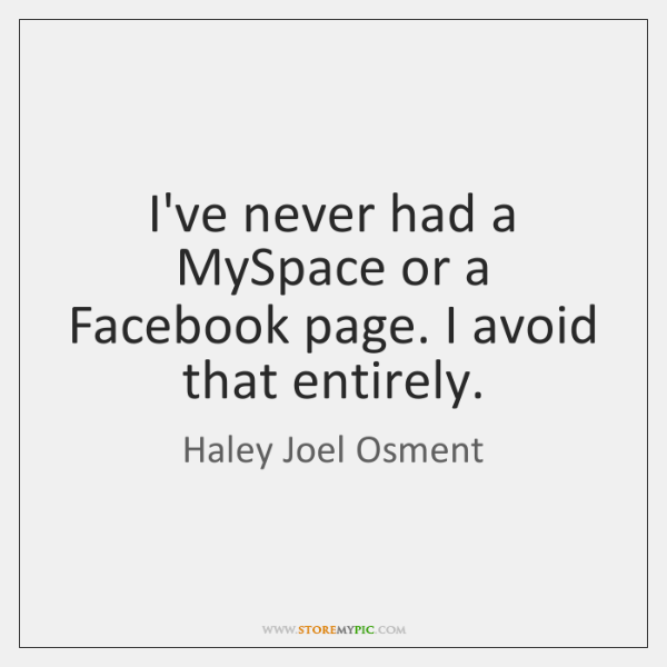 I've never had a MySpace or a Facebook page. I avoid that ...