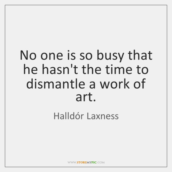 No one is so busy that he hasn't the time to dismantle ...