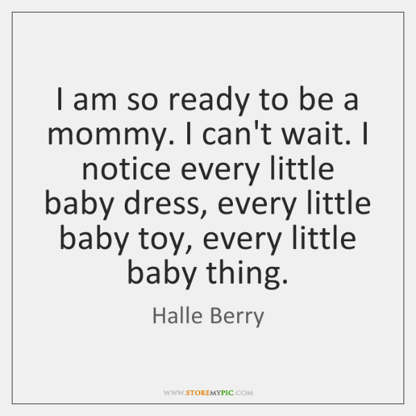 I am so ready to be a mommy. I can't wait. I ...