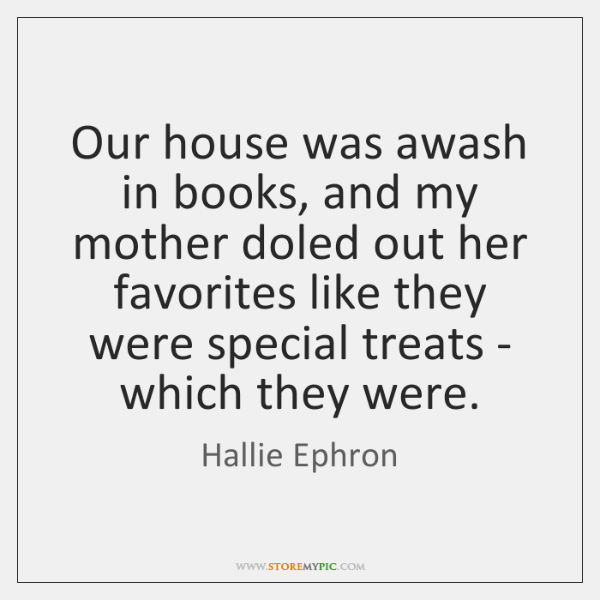 Our house was awash in books, and my mother doled out her ...
