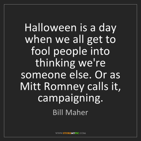 Bill Maher: Halloween is a day when we all get to fool people into...