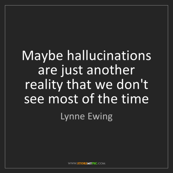 Lynne Ewing: Maybe hallucinations are just another reality that we...
