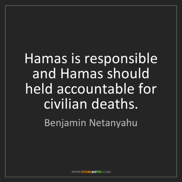 Benjamin Netanyahu: Hamas is responsible and Hamas should held accountable...