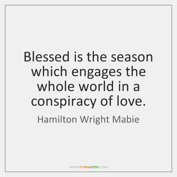 Blessed is the season which engages the whole world in a conspiracy ...