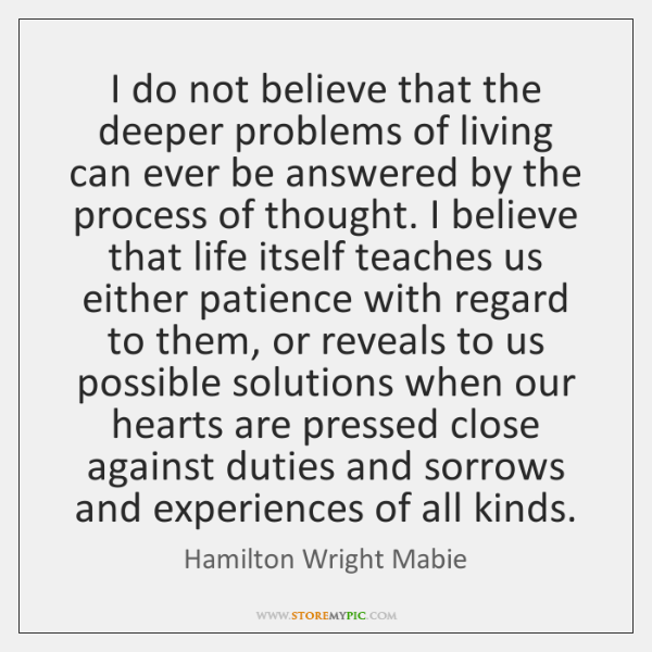 I do not believe that the deeper problems of living can ever ...