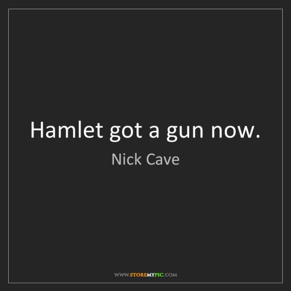 Nick Cave: Hamlet got a gun now.