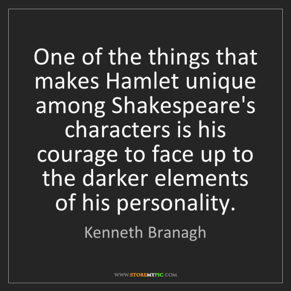Kenneth Branagh: One of the things that makes Hamlet unique among Shakespeare's...