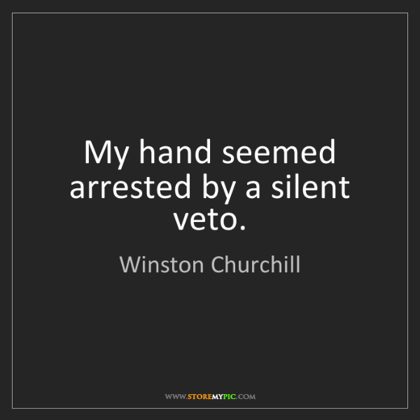 Winston Churchill: My hand seemed arrested by a silent veto.