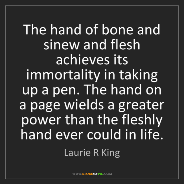 Laurie R King: The hand of bone and sinew and flesh achieves its immortality...