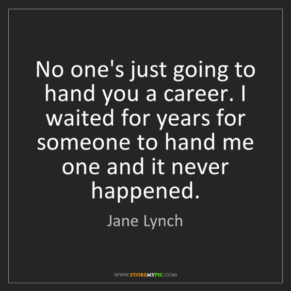 Jane Lynch: No one's just going to hand you a career. I waited for...