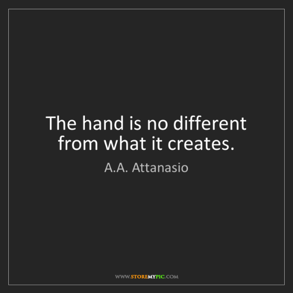 A.A. Attanasio: The hand is no different from what it creates.