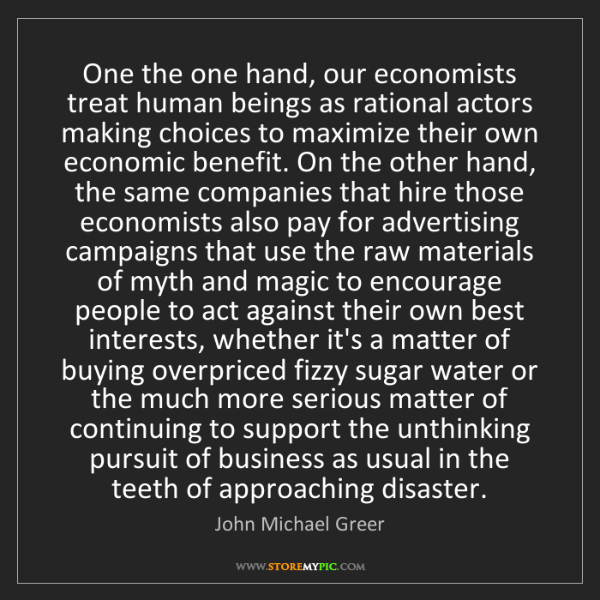 John Michael Greer: One the one hand, our economists treat human beings as...