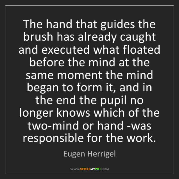 Eugen Herrigel: The hand that guides the brush has already caught and...