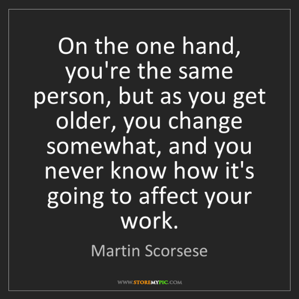 Martin Scorsese: On the one hand, you're the same person, but as you get...