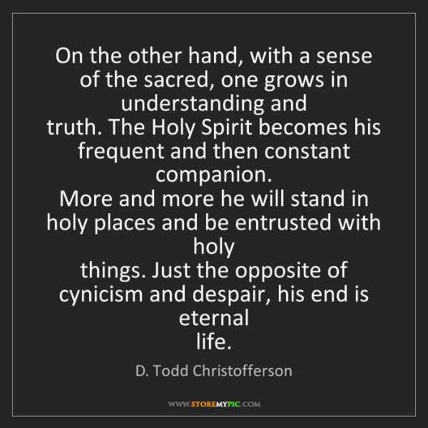D. Todd Christofferson: On the other hand, with a sense of the sacred, one grows...