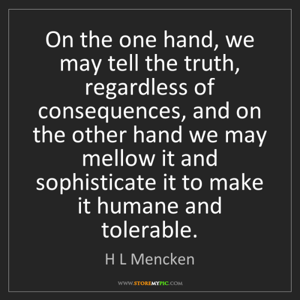 H L Mencken: On the one hand, we may tell the truth, regardless of...