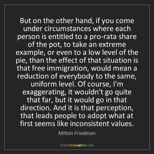 Milton Friedman: But on the other hand, if you come under circumstances...