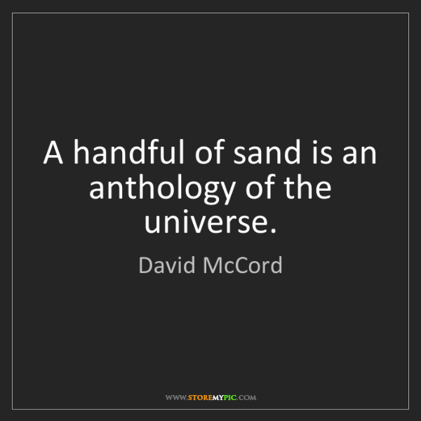 David McCord: A handful of sand is an anthology of the universe.