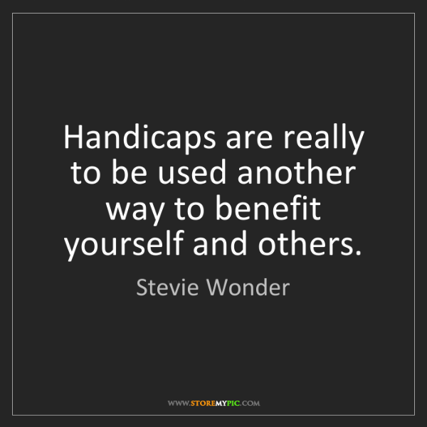 Stevie Wonder: Handicaps are really to be used another way to benefit...