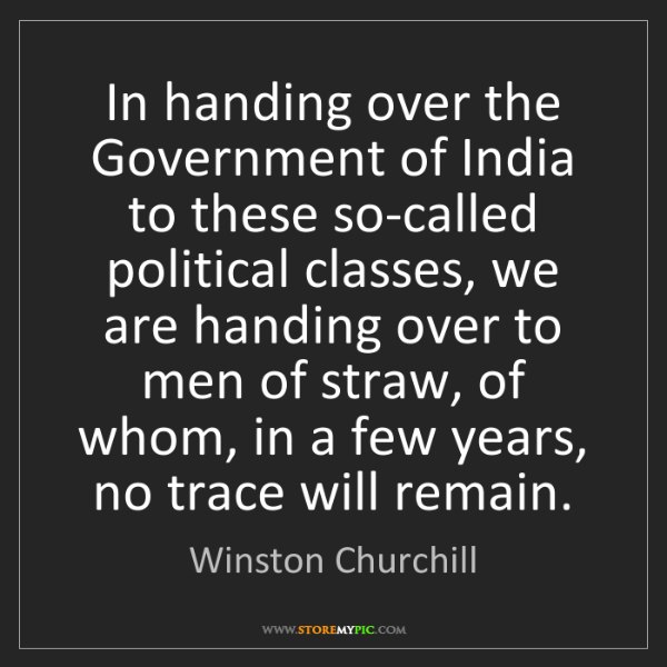 Winston Churchill: In handing over the Government of India to these so-called...