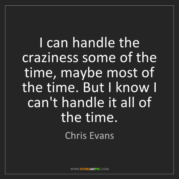 Chris Evans: I can handle the craziness some of the time, maybe most...