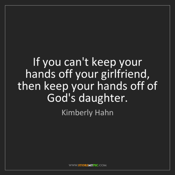 Kimberly Hahn: If you can't keep your hands off your girlfriend, then...