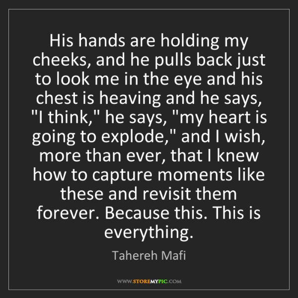 Tahereh Mafi: His hands are holding my cheeks, and he pulls back just...