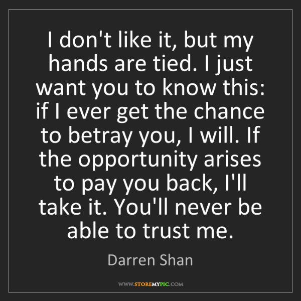 Darren Shan: I don't like it, but my hands are tied. I just want you...