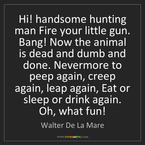 Walter De La Mare: Hi! handsome hunting man Fire your little gun. Bang!...