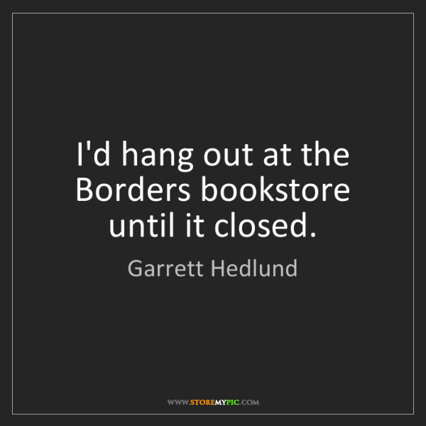 Garrett Hedlund: I'd hang out at the Borders bookstore until it closed.