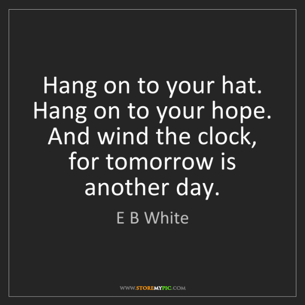 E B White: Hang on to your hat. Hang on to your hope. And wind the...