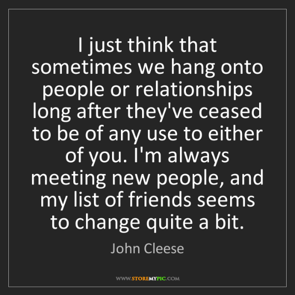 John Cleese: I just think that sometimes we hang onto people or relationships...