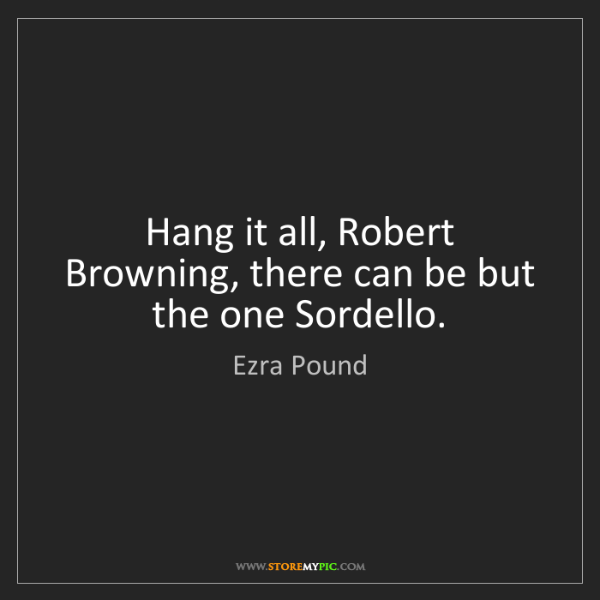 Ezra Pound: Hang it all, Robert Browning, there can be but the one...