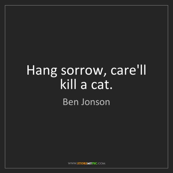 Ben Jonson: Hang sorrow, care'll kill a cat.
