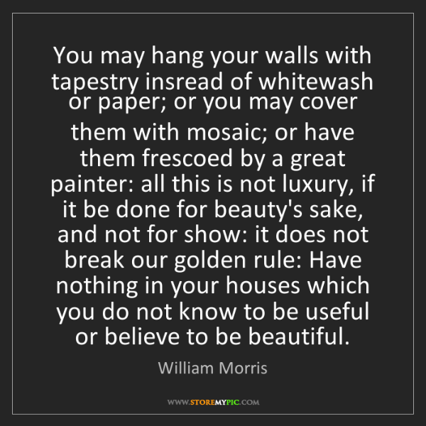 William Morris: You may hang your walls with tapestry insread of whitewash...