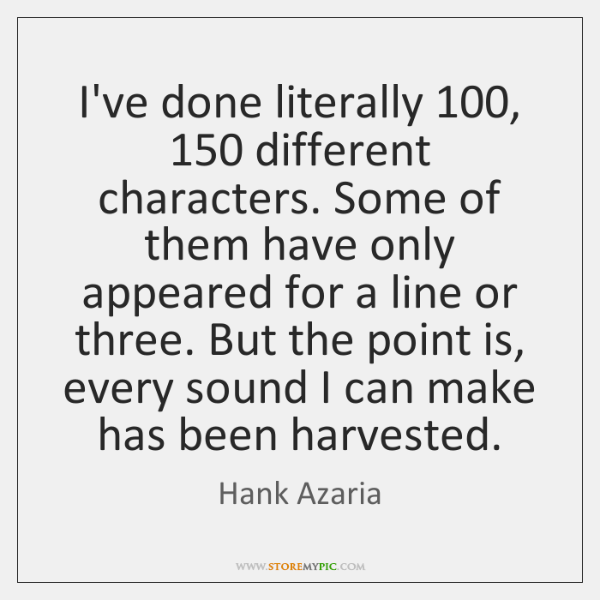 I've done literally 100, 150 different characters. Some of them have only appeared for ...