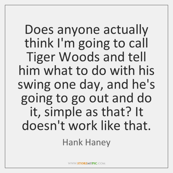 Does anyone actually think I'm going to call Tiger Woods and tell ...