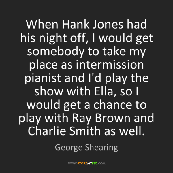 George Shearing: When Hank Jones had his night off, I would get somebody...
