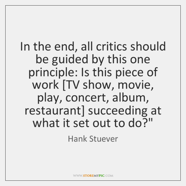 In the end, all critics should be guided by this one principle: ...