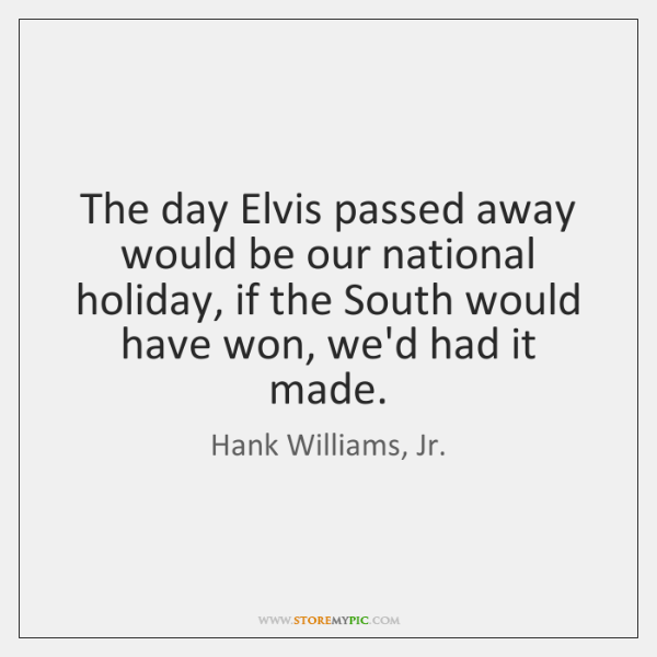 The day Elvis passed away would be our national holiday, if the ...