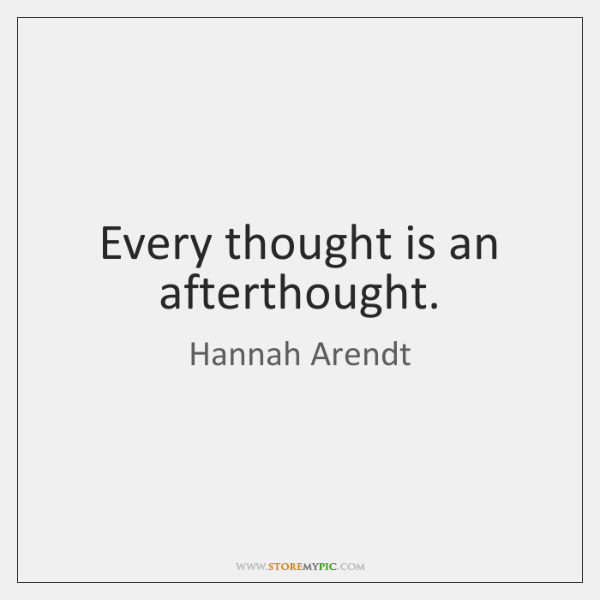 Every thought is an afterthought.