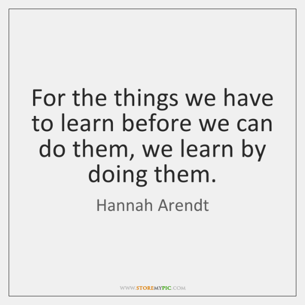 For the things we have to learn before we can do them, ...