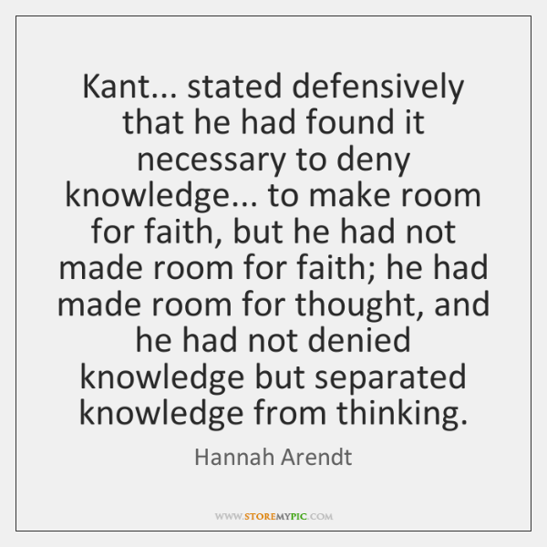Kant... stated defensively that he had found it necessary to deny knowledge... ...