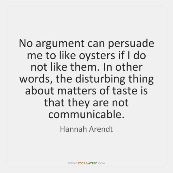 No argument can persuade me to like oysters if I do not ...