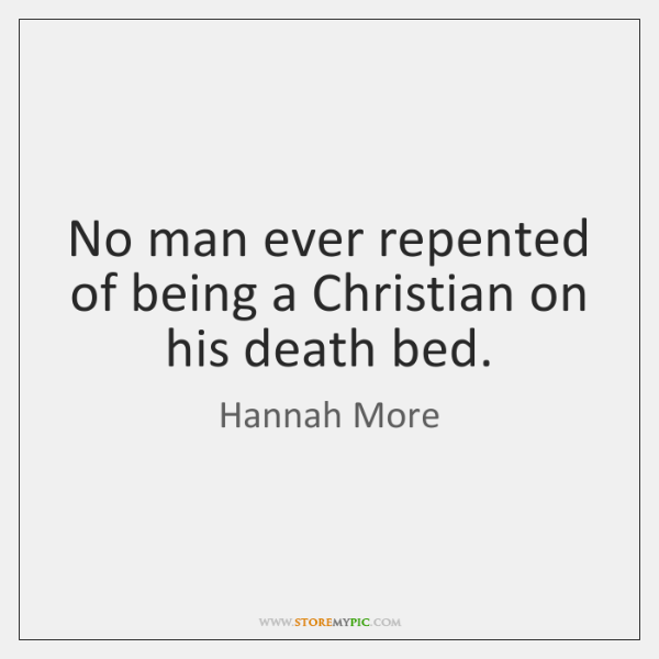 No man ever repented of being a Christian on his death bed.