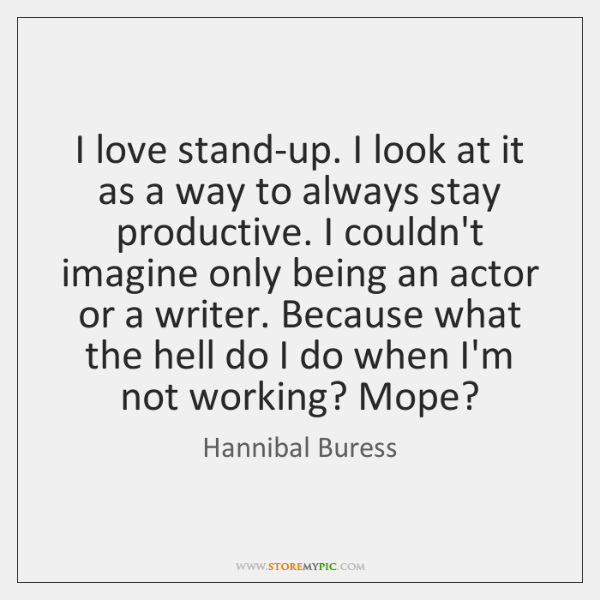 I love stand-up. I look at it as a way to always ...