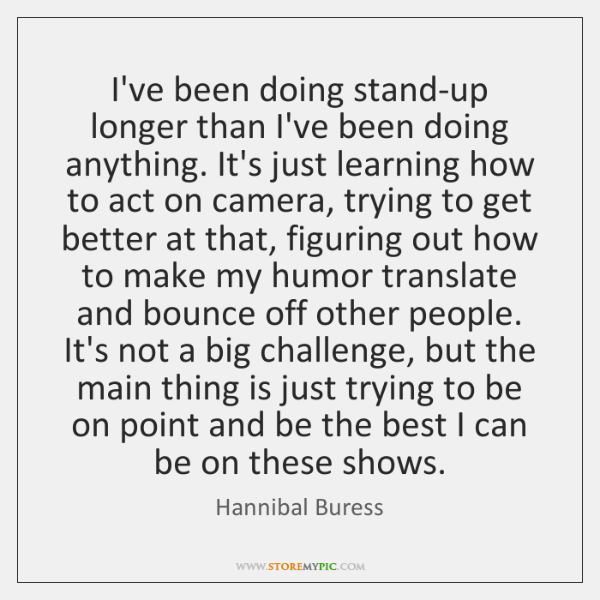 I've been doing stand-up longer than I've been doing anything. It's just ...