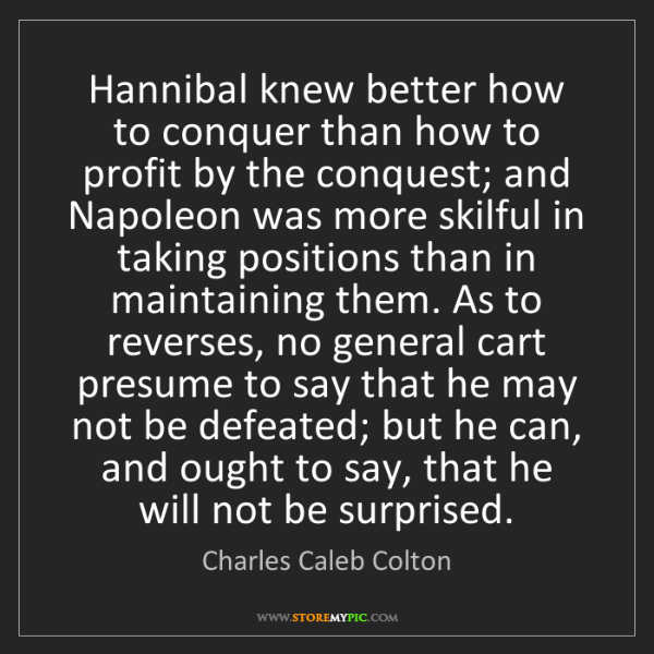 Charles Caleb Colton: Hannibal knew better how to conquer than how to profit...