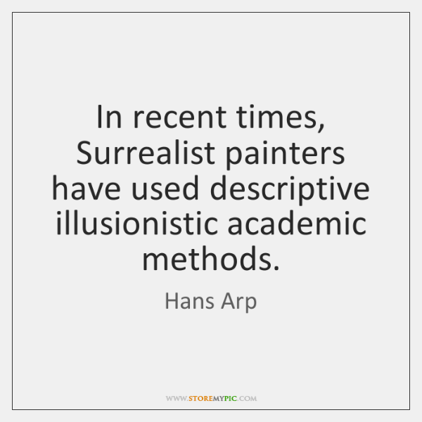 In recent times, Surrealist painters have used descriptive illusionistic academic methods.